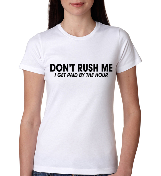 Don T Rush Me I Get Paid By The Hour Funny Womens T Shirt